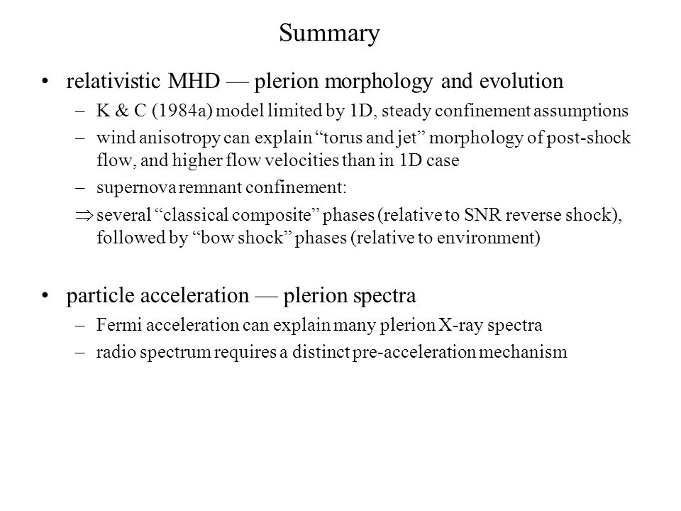 Summary relativistic MHD — plerion morphology and evolution –K & C (1984a) model limited by 1D, steady confinement assumptions –wind anisotropy can explain torus and jet morphology of post-shock flow, and higher flow velocities than in 1D case –supernova remnant confinement:  several classical composite phases (relative to SNR reverse shock), followed by bow shock phases (relative to environment) particle acceleration — plerion spectra –Fermi acceleration can explain many plerion X-ray spectra –radio spectrum requires a distinct pre-acceleration mechanism