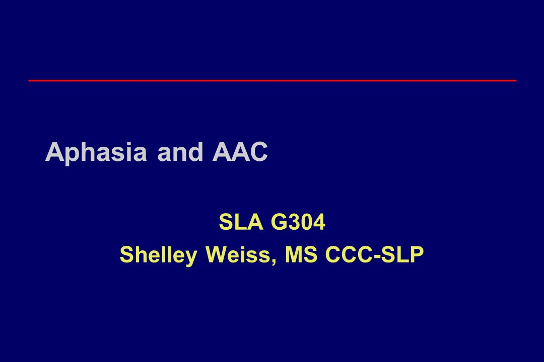 Aphasia and AAC SLA G304 Shelley Weiss, MS CCC-SLP