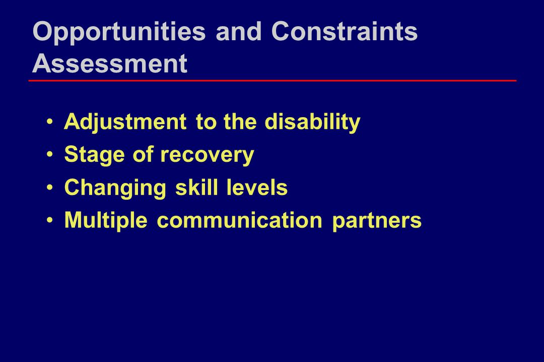 Opportunities and Constraints Assessment Adjustment to the disability Stage of recovery Changing skill levels Multiple communication partners