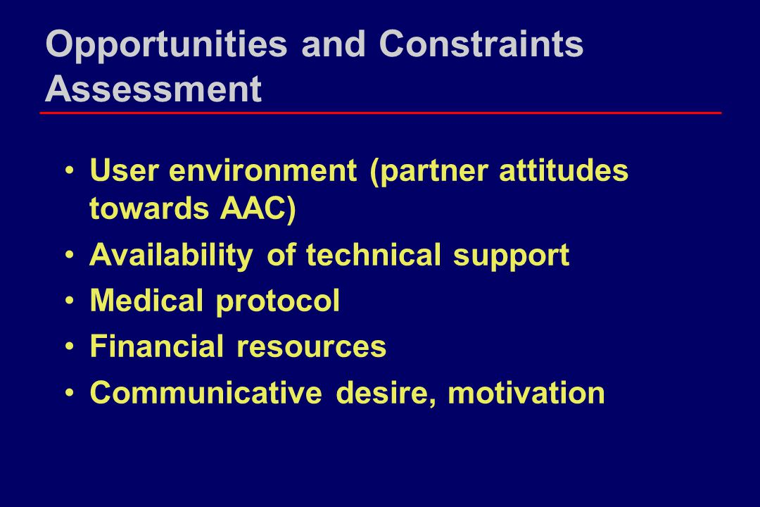 Opportunities and Constraints Assessment User environment (partner attitudes towards AAC) Availability of technical support Medical protocol Financial resources Communicative desire, motivation