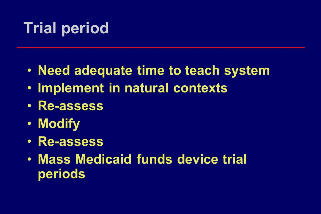 Trial period Need adequate time to teach system Implement in natural contexts Re-assess Modify Re-assess Mass Medicaid funds device trial periods
