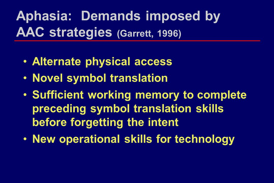 Aphasia: Demands imposed by AAC strategies (Garrett, 1996) Alternate physical access Novel symbol translation Sufficient working memory to complete pr