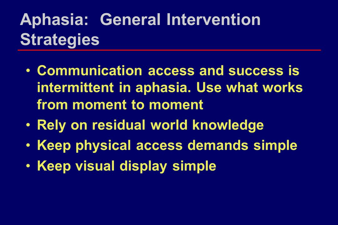 Aphasia: General Intervention Strategies Communication access and success is intermittent in aphasia. Use what works from moment to moment Rely on res