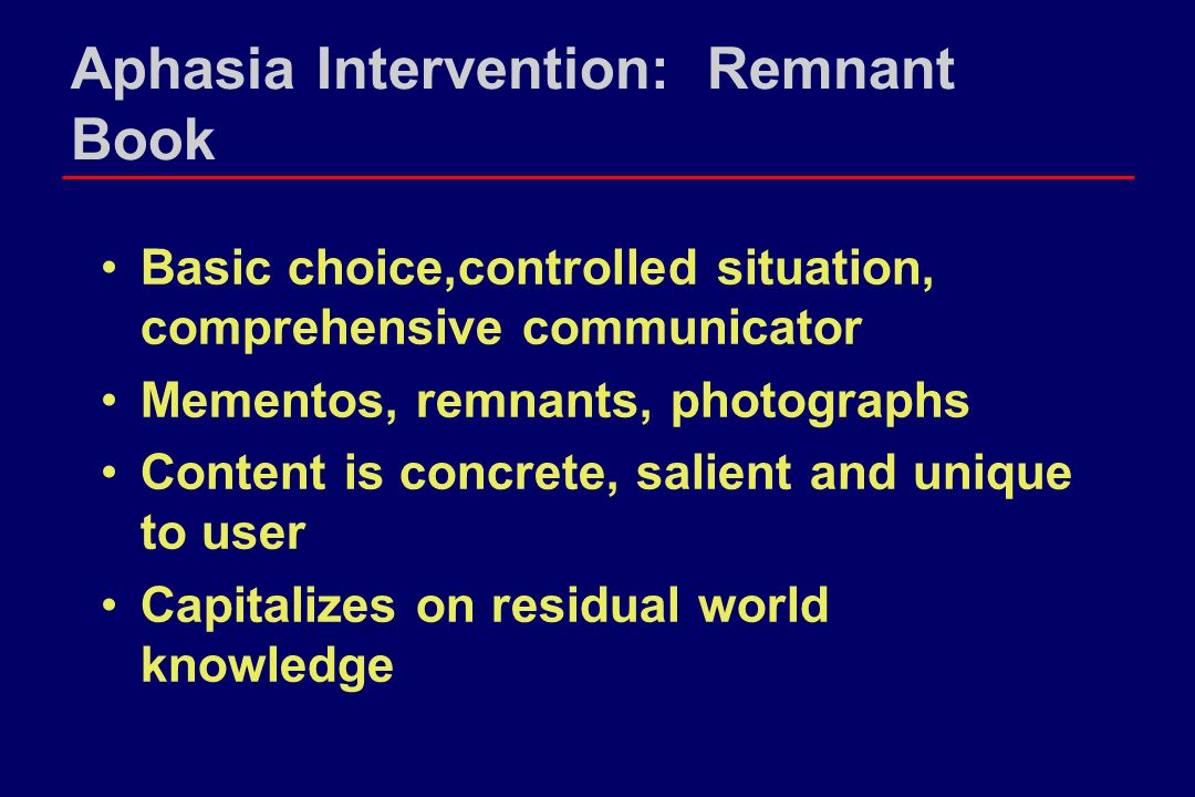 Aphasia Intervention: Remnant Book Basic choice,controlled situation, comprehensive communicator Mementos, remnants, photographs Content is concrete, salient and unique to user Capitalizes on residual world knowledge