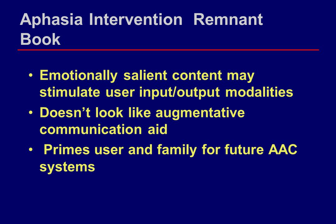 Aphasia Intervention Remnant Book Emotionally salient content may stimulate user input/output modalities Doesn't look like augmentative communication