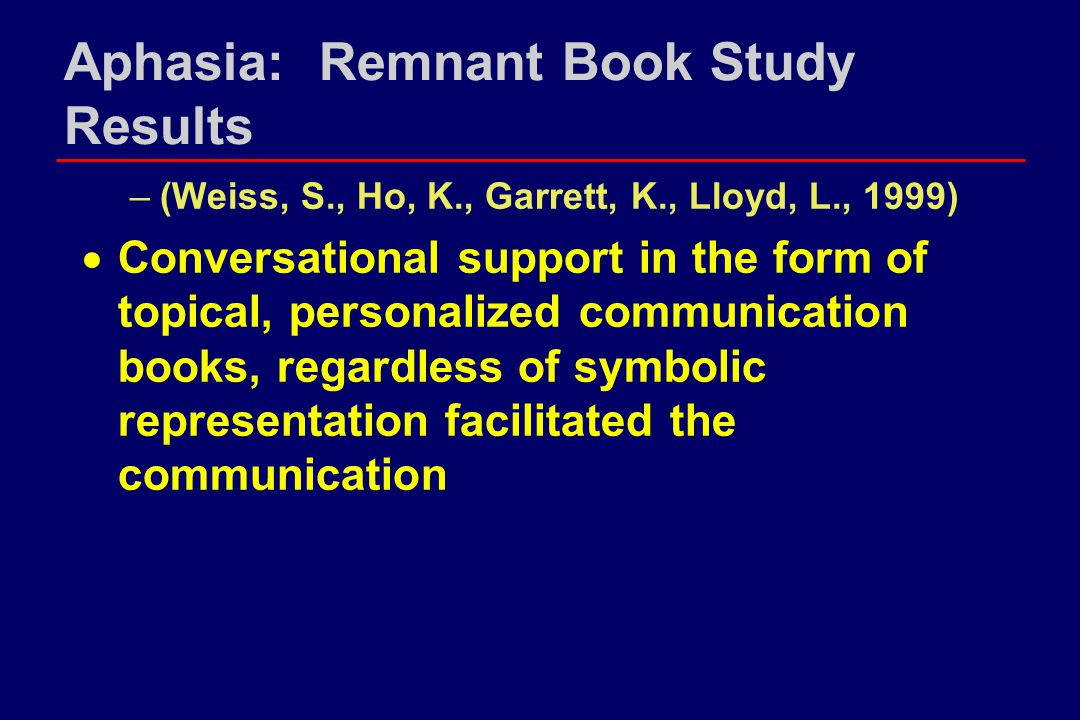 Aphasia: Remnant Book Study Results –(Weiss, S., Ho, K., Garrett, K., Lloyd, L., 1999)  Conversational support in the form of topical, personalized communication books, regardless of symbolic representation facilitated the communication