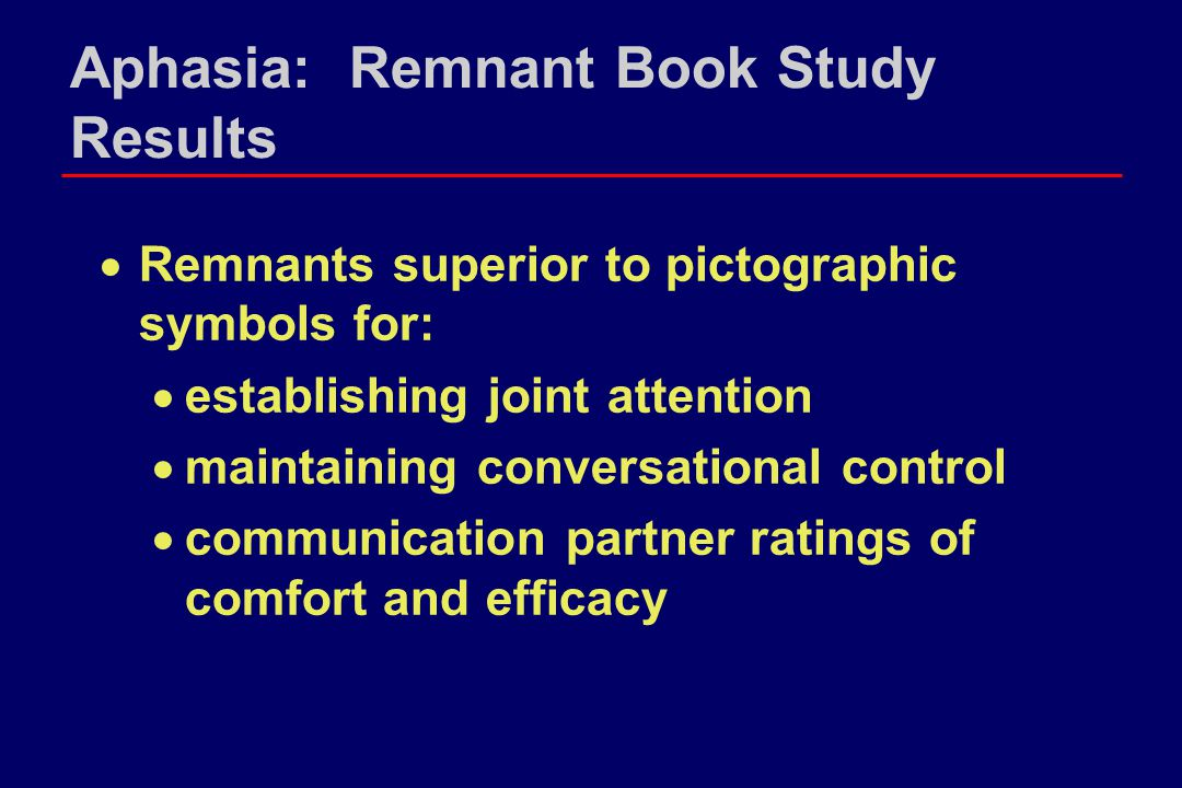 Aphasia: Remnant Book Study Results  Remnants superior to pictographic symbols for:  establishing joint attention  maintaining conversational contr