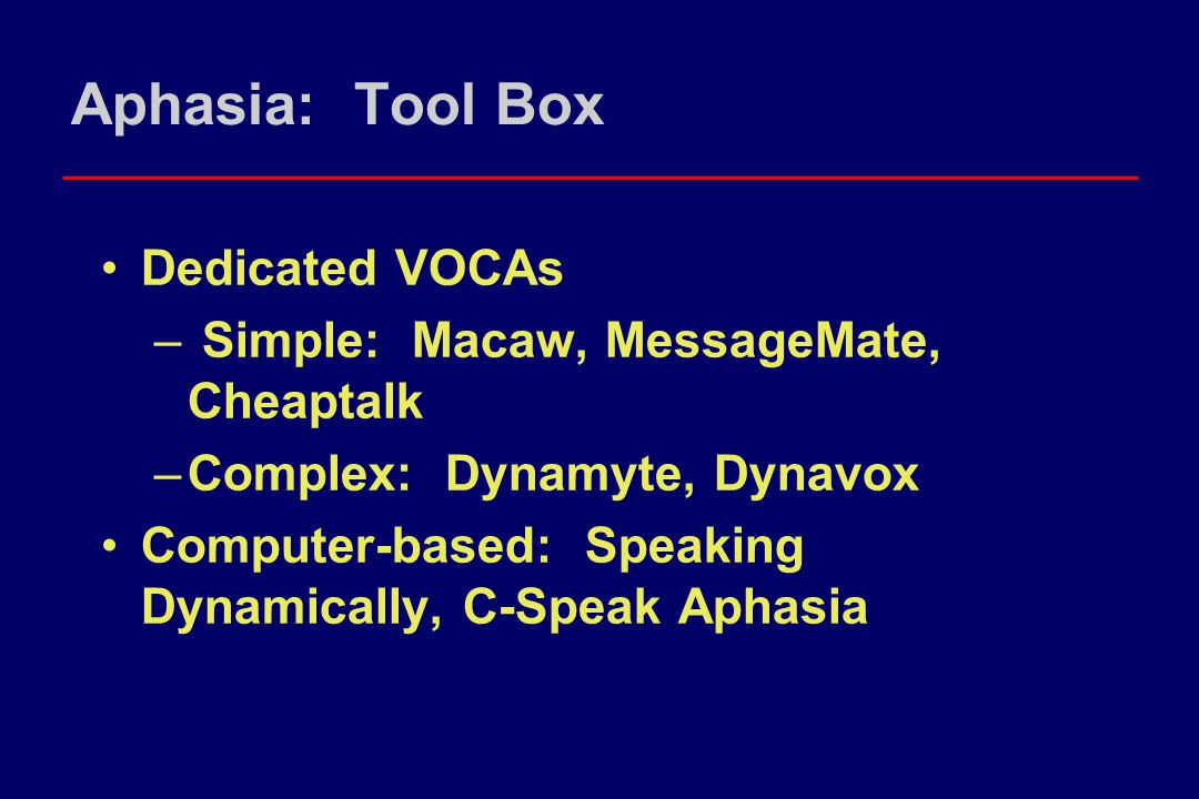Aphasia: Tool Box Dedicated VOCAs – Simple: Macaw, MessageMate, Cheaptalk –Complex: Dynamyte, Dynavox Computer-based: Speaking Dynamically, C-Speak Ap