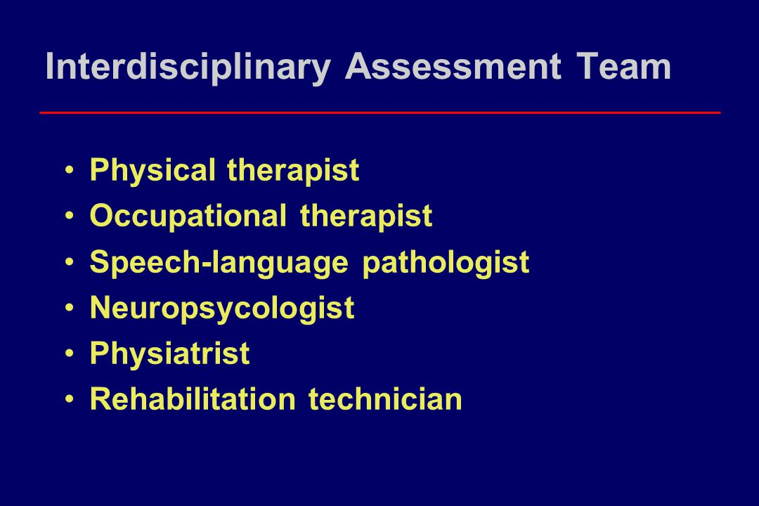 Interdisciplinary Assessment Team Physical therapist Occupational therapist Speech-language pathologist Neuropsycologist Physiatrist Rehabilitation te