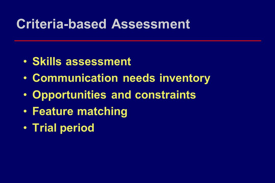 Criteria-based Assessment Skills assessment Communication needs inventory Opportunities and constraints Feature matching Trial period