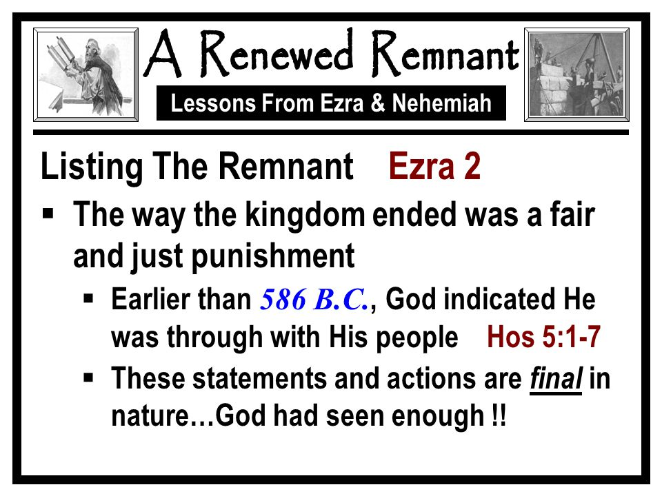 Lessons From Ezra & Nehemiah Listing The Remnant Ezra 2  The way the kingdom ended was a fair and just punishment  Earlier than 586 B.C., God indica