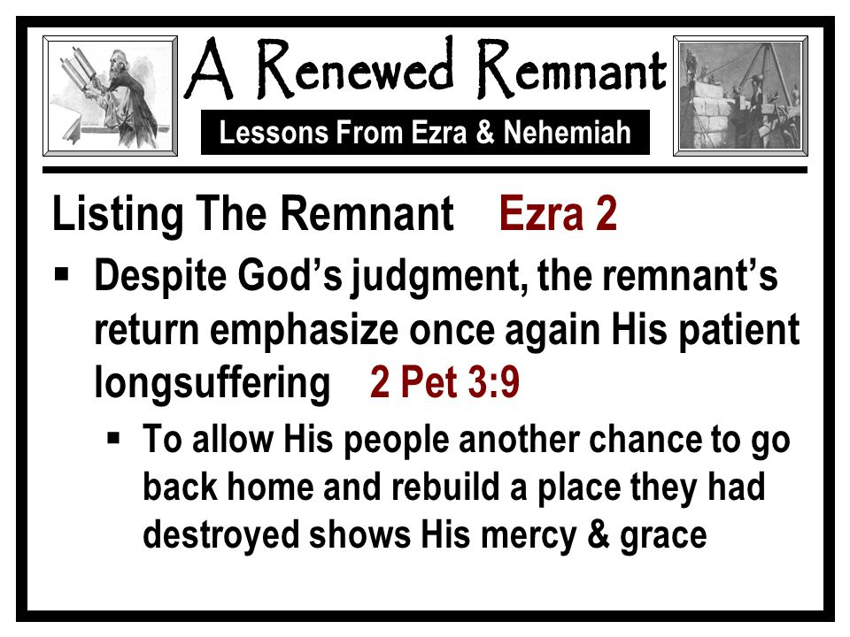Lessons From Ezra & Nehemiah Listing The Remnant Ezra 2  Despite God's judgment, the remnant's return emphasize once again His patient longsuffering 2 Pet 3:9  To allow His people another chance to go back home and rebuild a place they had destroyed shows His mercy & grace
