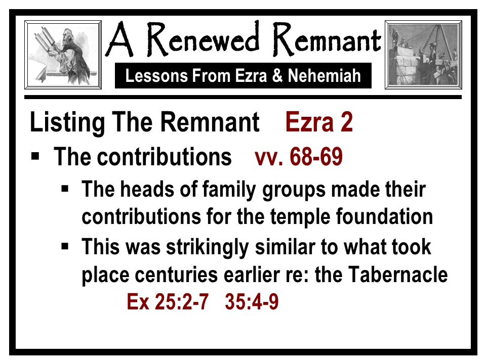 Lessons From Ezra & Nehemiah Listing The Remnant Ezra 2  The contributions vv. 68-69  The heads of family groups made their contributions for the te