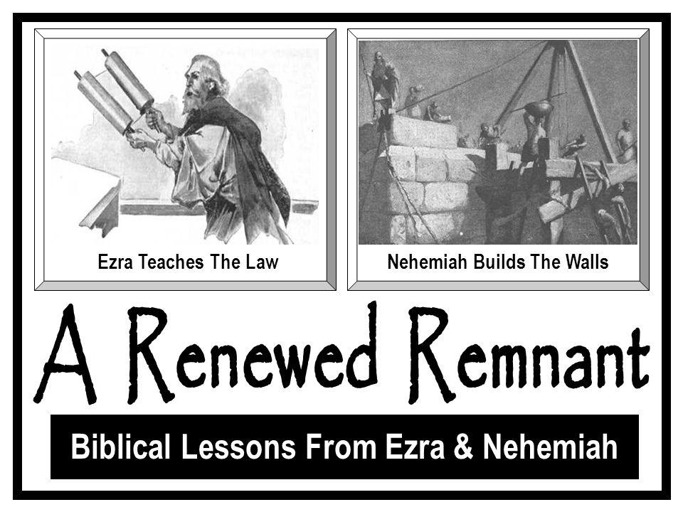 Biblical Lessons From Ezra & Nehemiah Ezra Teaches The LawNehemiah Builds The Walls