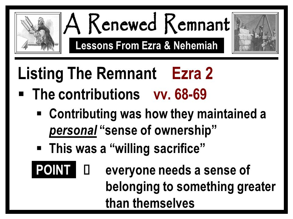 "Lessons From Ezra & Nehemiah Listing The Remnant Ezra 2  The contributions vv. 68-69  Contributing was how they maintained a personal ""sense of owne"