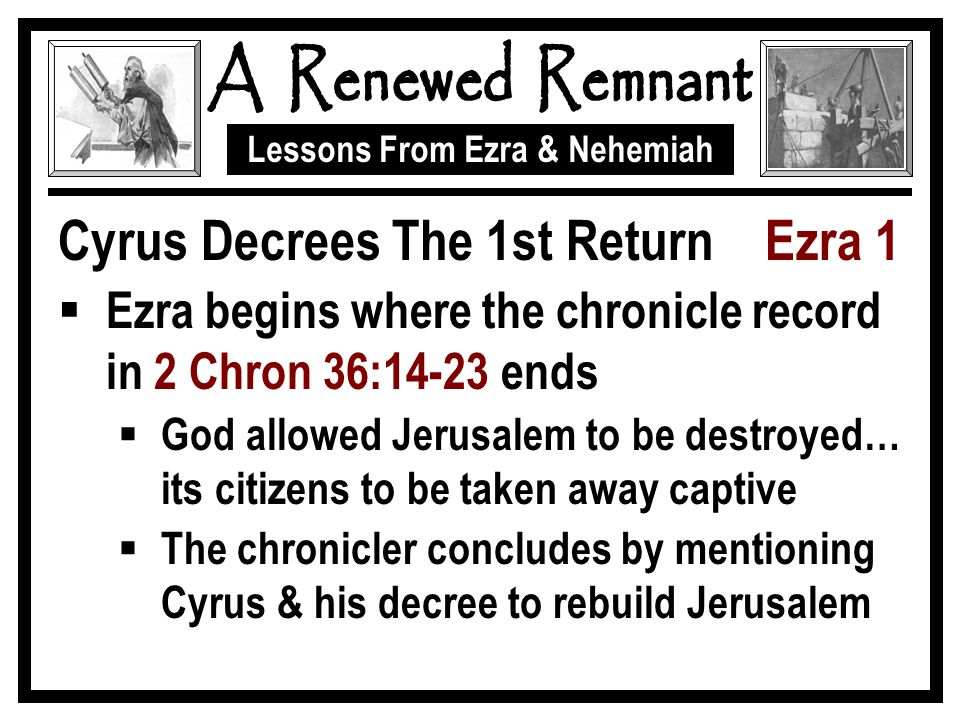 Lessons From Ezra & Nehemiah Cyrus Decrees The 1st Return Ezra 1  Ezra begins where the chronicle record in 2 Chron 36:14-23 ends  God allowed Jerusalem to be destroyed… its citizens to be taken away captive  The chronicler concludes by mentioning Cyrus & his decree to rebuild Jerusalem