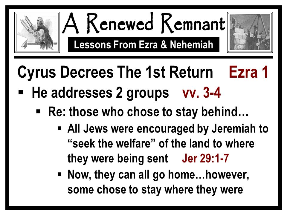 Lessons From Ezra & Nehemiah Cyrus Decrees The 1st Return Ezra 1  He addresses 2 groups vv. 3-4  Re: those who chose to stay behind…  All Jews were