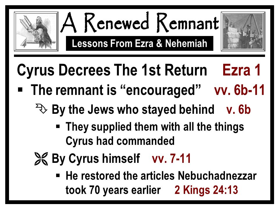 "Lessons From Ezra & Nehemiah Cyrus Decrees The 1st Return Ezra 1  The remnant is ""encouraged"" vv. 6b-11 Ê By the Jews who stayed behind v. 6b  They"
