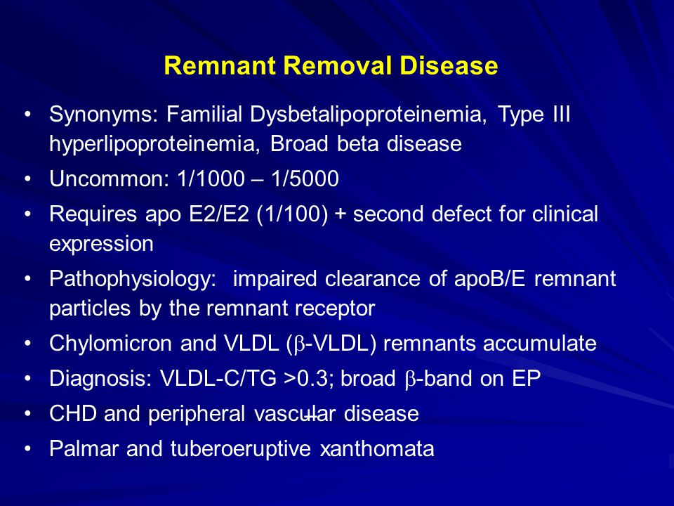 Remnant Removal Disease Synonyms: Familial Dysbetalipoproteinemia, Type III hyperlipoproteinemia, Broad beta disease Uncommon: 1/1000 – 1/5000 Requires apo E2/E2 (1/100) + second defect for clinical expression Pathophysiology: impaired clearance of apoB/E remnant particles by the remnant receptor Chylomicron and VLDL (  -VLDL) remnants accumulate Diagnosis: VLDL-C/TG >0.3; broad  -band on EP CHD and peripheral vascular disease Palmar and tuberoeruptive xanthomata _