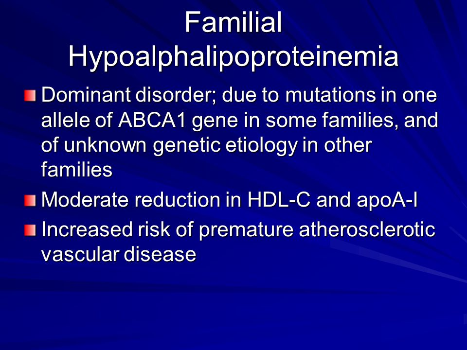 Familial Hypoalphalipoproteinemia Dominant disorder; due to mutations in one allele of ABCA1 gene in some families, and of unknown genetic etiology in other families Moderate reduction in HDL-C and apoA-I Increased risk of premature atherosclerotic vascular disease