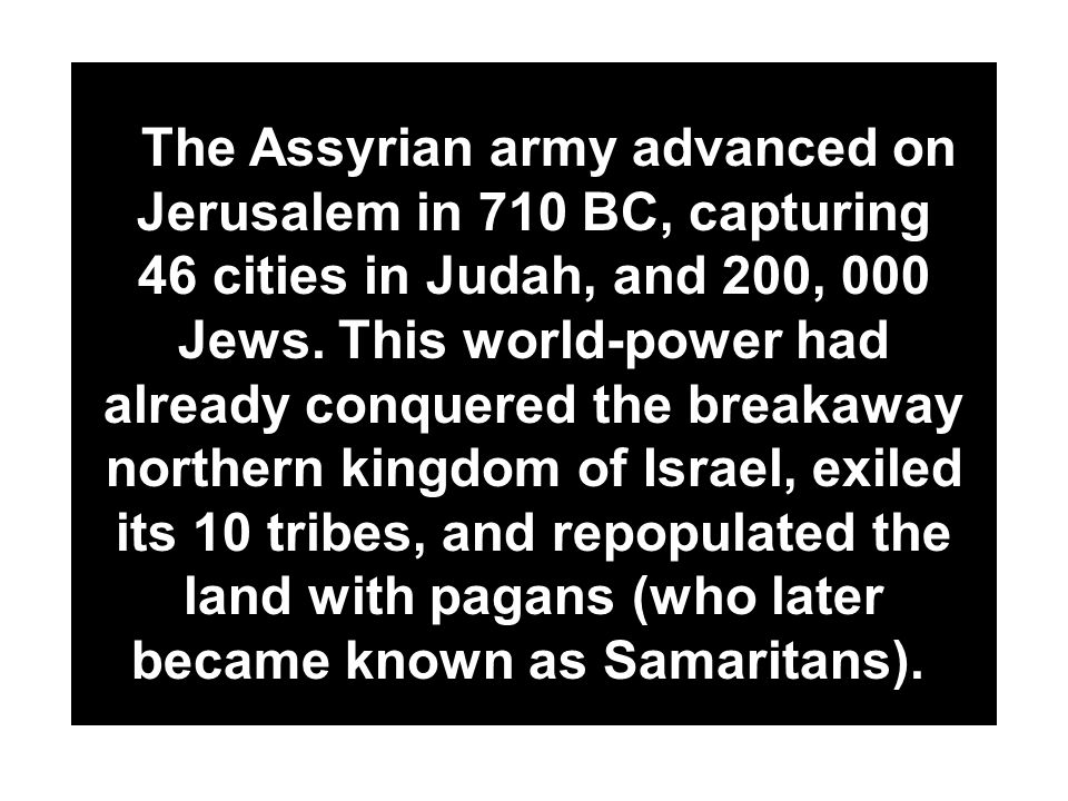 The Assyrian army advanced on Jerusalem in 710 BC, capturing 46 cities in Judah, and 200, 000 Jews.