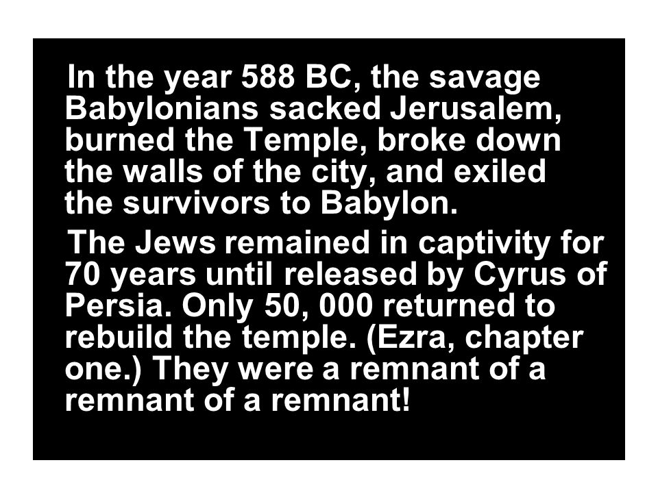 In the year 588 BC, the savage Babylonians sacked Jerusalem, burned the Temple, broke down the walls of the city, and exiled the survivors to Babylon.