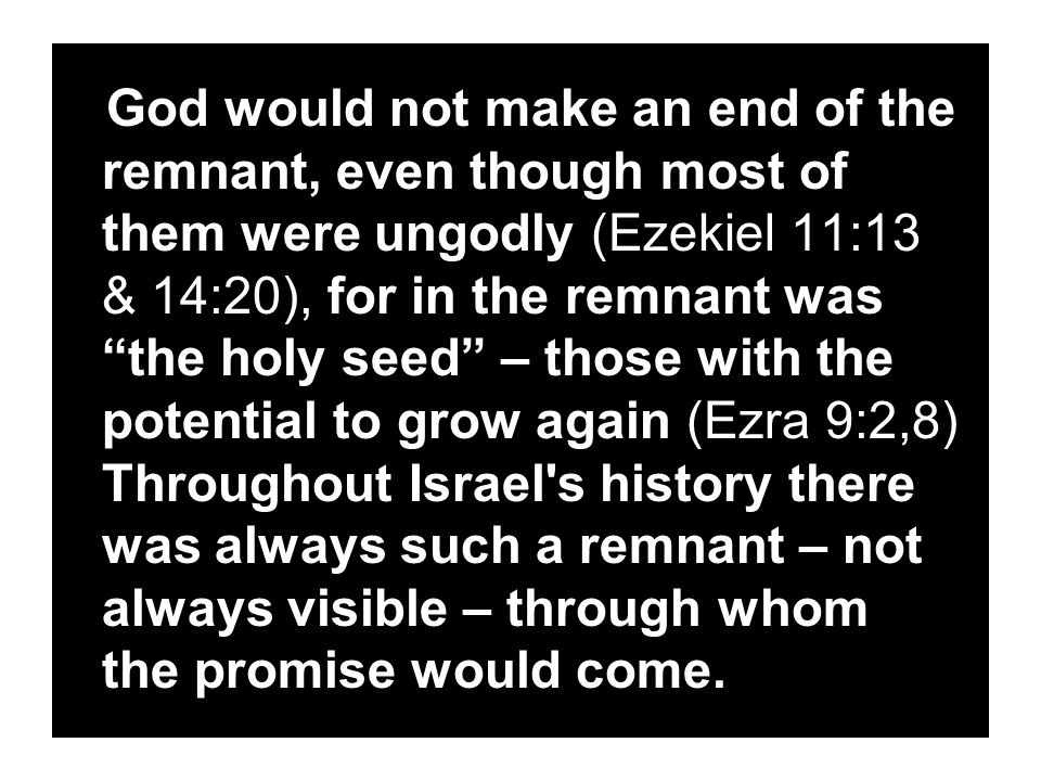 God would not make an end of the remnant, even though most of them were ungodly (Ezekiel 11:13 & 14:20), for in the remnant was the holy seed – those with the potential to grow again (Ezra 9:2,8) Throughout Israel s history there was always such a remnant – not always visible – through whom the promise would come.