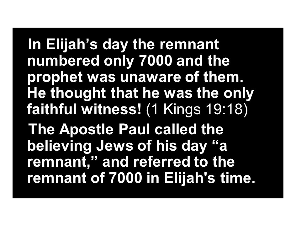 In Elijah's day the remnant numbered only 7000 and the prophet was unaware of them.
