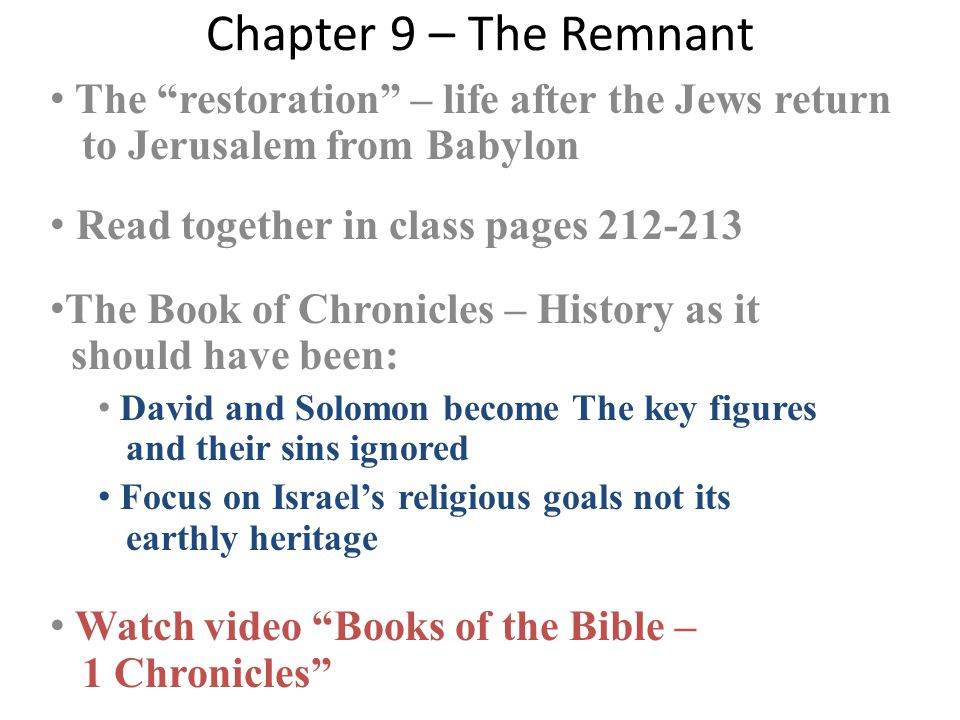 Chapter 9 – The Remnant The restoration – life after the Jews return to Jerusalem from Babylon Read together in class pages 212-213 The Book of Chronicles – History as it should have been: David and Solomon become The key figures and their sins ignored Focus on Israel's religious goals not its earthly heritage Watch video Books of the Bible – 1 Chronicles
