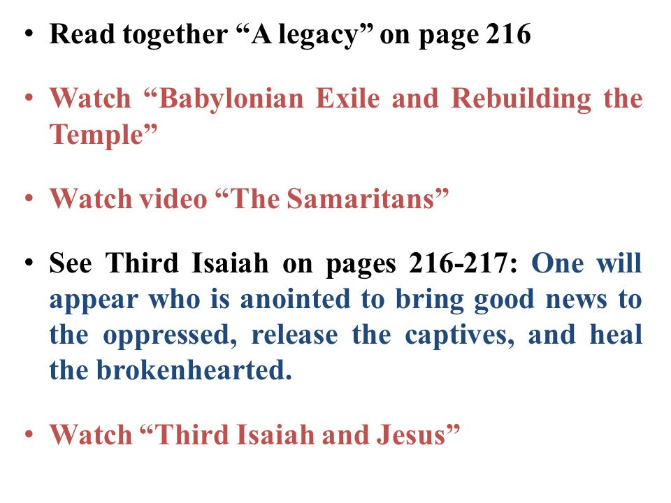 "Read together ""A legacy"" on page 216 Watch ""Babylonian Exile and Rebuilding the Temple"" Watch video ""The Samaritans"" See Third Isaiah on pages 216-217"