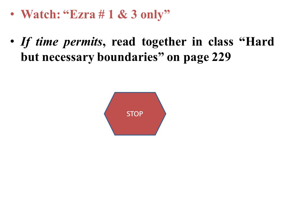 Watch: Ezra # 1 & 3 only If time permits, read together in class Hard but necessary boundaries on page 229 STOP
