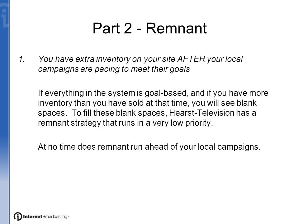 Part 2 - Remnant 1.You have extra inventory on your site AFTER your local campaigns are pacing to meet their goals If everything in the system is goal-based, and if you have more inventory than you have sold at that time, you will see blank spaces.