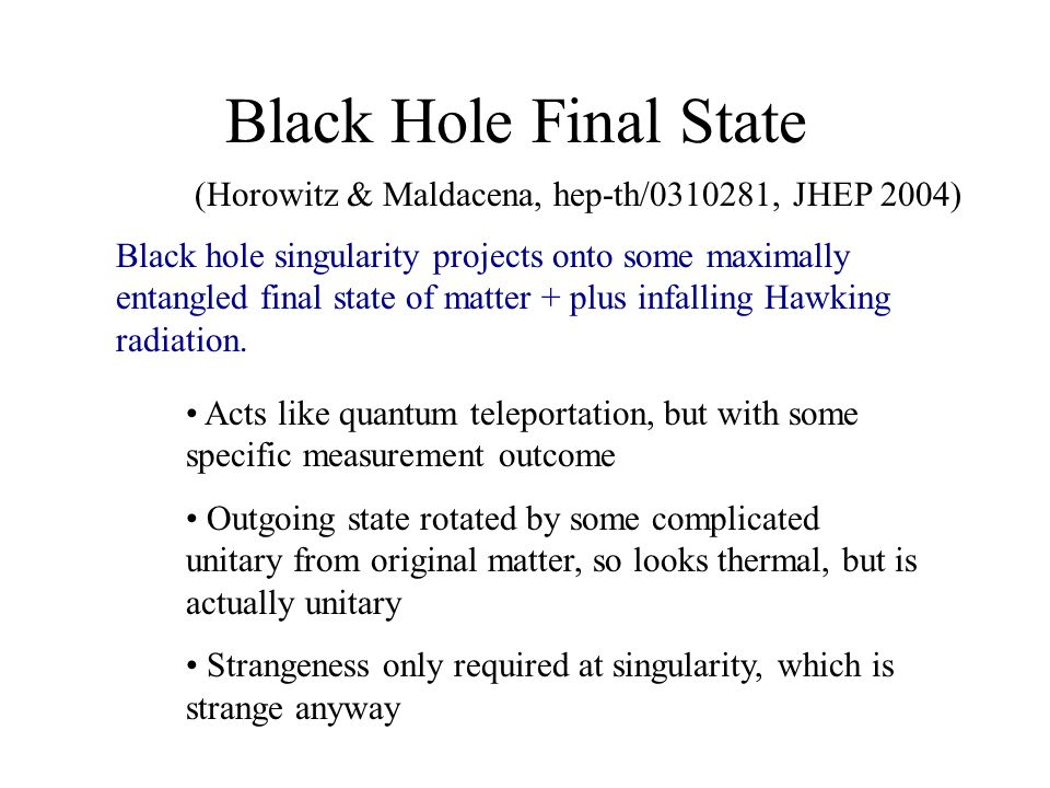 Black Hole Final State Black hole singularity projects onto some maximally entangled final state of matter + plus infalling Hawking radiation.