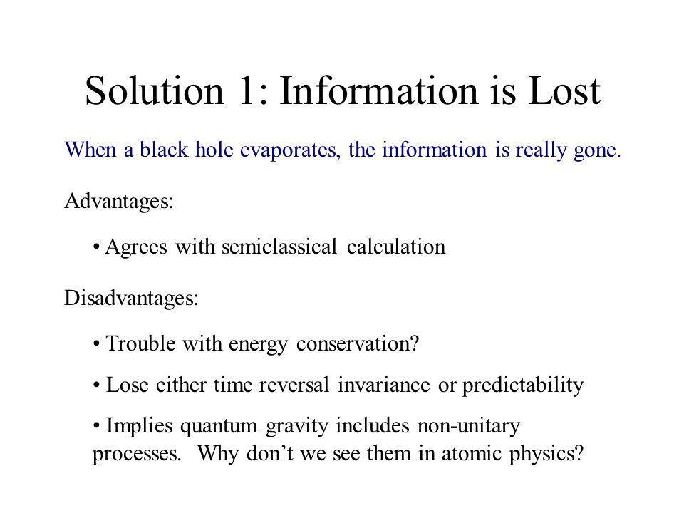 Solution 1: Information is Lost Advantages: Agrees with semiclassical calculation Disadvantages: Trouble with energy conservation.