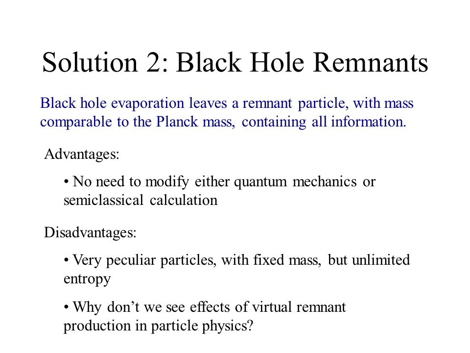 Solution 2: Black Hole Remnants Black hole evaporation leaves a remnant particle, with mass comparable to the Planck mass, containing all information.