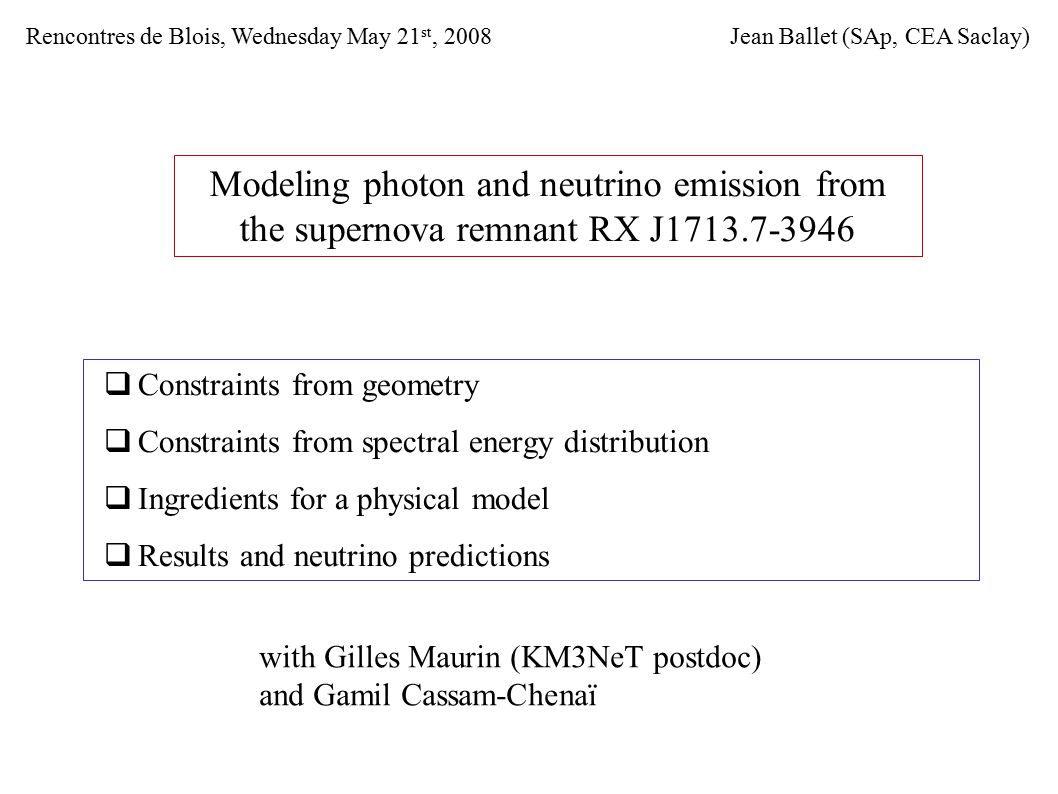 Modeling photon and neutrino emission from the supernova remnant RX J1713.7-3946  Constraints from geometry  Constraints from spectral energy distribution  Ingredients for a physical model  Results and neutrino predictions Jean Ballet (SAp, CEA Saclay)Rencontres de Blois, Wednesday May 21 st, 2008 with Gilles Maurin (KM3NeT postdoc) and Gamil Cassam-Chenaï