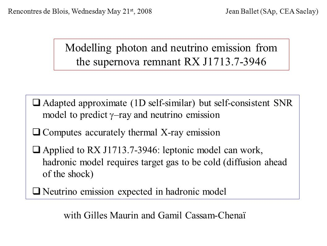 Modelling photon and neutrino emission from the supernova remnant RX J1713.7-3946  Adapted approximate (1D self-similar) but self-consistent SNR model to predict  –ray and neutrino emission  Computes accurately thermal X-ray emission  Applied to RX J1713.7-3946: leptonic model can work, hadronic model requires target gas to be cold (diffusion ahead of the shock)  Neutrino emission expected in hadronic model Jean Ballet (SAp, CEA Saclay)Rencontres de Blois, Wednesday May 21 st, 2008 with Gilles Maurin and Gamil Cassam-Chenaï