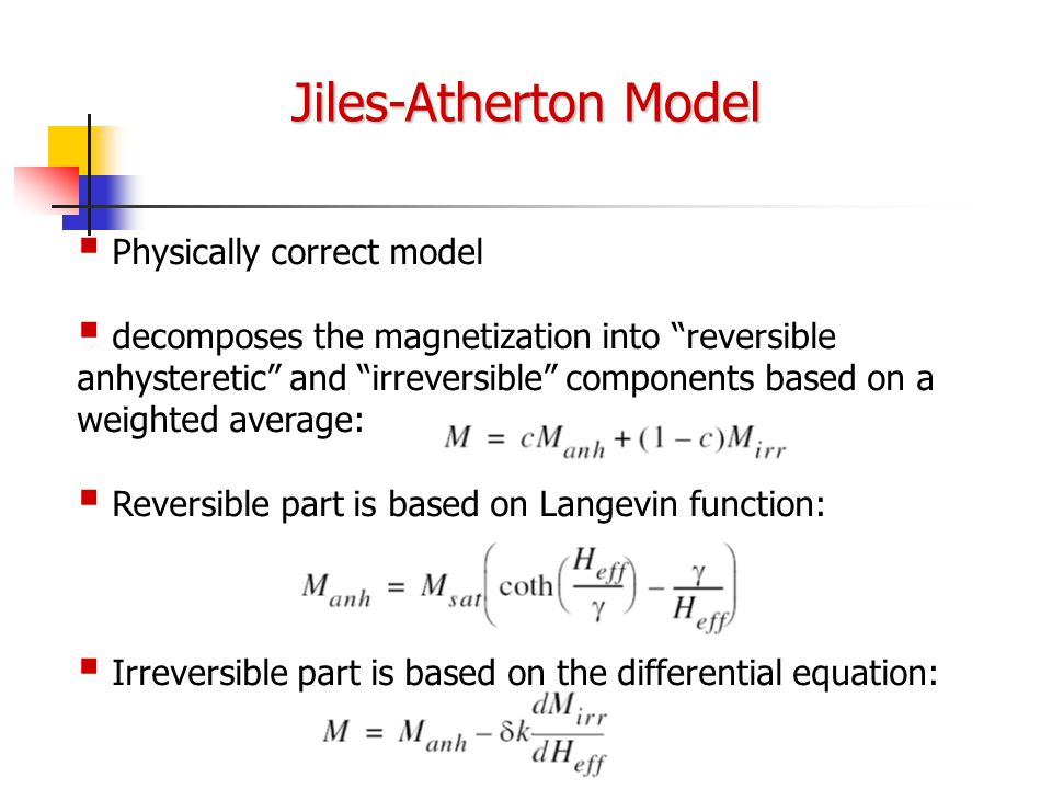 Jiles-Atherton Model   Physically correct model   decomposes the magnetization into reversible anhysteretic and irreversible components based on a weighted average:   Reversible part is based on Langevin function:   Irreversible part is based on the differential equation: