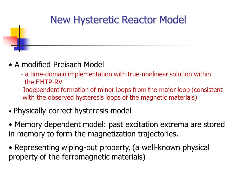 New Hysteretic Reactor Model A modified Preisach Model - a time-domain implementation with true-nonlinear solution within the EMTP-RV - Independent formation of minor loops from the major loop (consistent with the observed hysteresis loops of the magnetic materials) Physically correct hysteresis model Memory dependent model: past excitation extrema are stored in memory to form the magnetization trajectories.