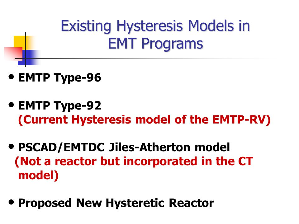 EMTP Type-96 EMTP Type-92 (Current Hysteresis model of the EMTP-RV) PSCAD/EMTDC Jiles-Atherton model (Not a reactor but incorporated in the CT model) Proposed New Hysteretic Reactor Existing Hysteresis Models in EMT Programs