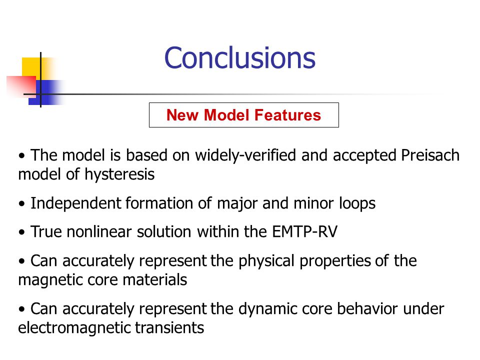 Conclusions The model is based on widely-verified and accepted Preisach model of hysteresis Independent formation of major and minor loops True nonlinear solution within the EMTP-RV Can accurately represent the physical properties of the magnetic core materials Can accurately represent the dynamic core behavior under electromagnetic transients New Model Features