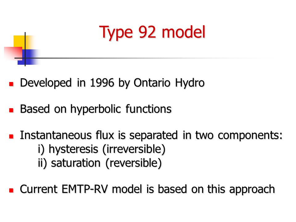Type 92 model Developed in 1996 by Ontario Hydro Developed in 1996 by Ontario Hydro Based on hyperbolic functions Based on hyperbolic functions Instantaneous flux is separated in two components: i) hysteresis (irreversible) ii) saturation (reversible) Instantaneous flux is separated in two components: i) hysteresis (irreversible) ii) saturation (reversible) Current EMTP-RV model is based on this approach Current EMTP-RV model is based on this approach