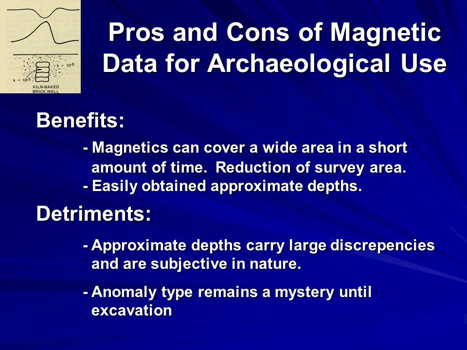 Pros and Cons of Magnetic Data for Archaeological Use Benefits: - Magnetics can cover a wide area in a short amount of time.