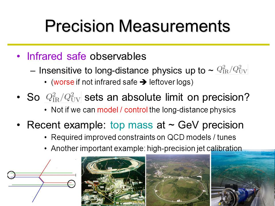 Precision Measurements Infrared safe observables –Insensitive to long-distance physics up to ~ (worse if not infrared safe  leftover logs) So sets an absolute limit on precision.