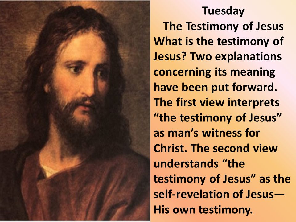 Tuesday The Testimony of Jesus What is the testimony of Jesus? Two explanations concerning its meaning have been put forward. The first view interpret