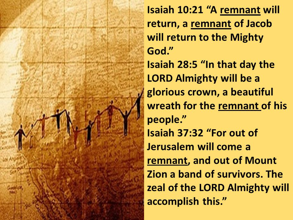 """Isaiah 10:21 """"A remnant will return, a remnant of Jacob will return to the Mighty God."""" Isaiah 28:5 """"In that day the LORD Almighty will be a glorious"""