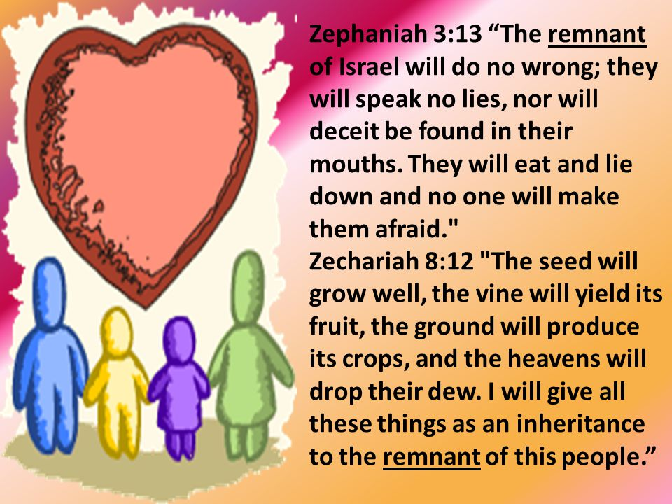 """Zephaniah 3:13 """"The remnant of Israel will do no wrong; they will speak no lies, nor will deceit be found in their mouths. They will eat and lie down"""