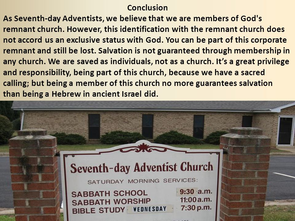 Conclusion As Seventh-day Adventists, we believe that we are members of God's remnant church. However, this identification with the remnant church doe