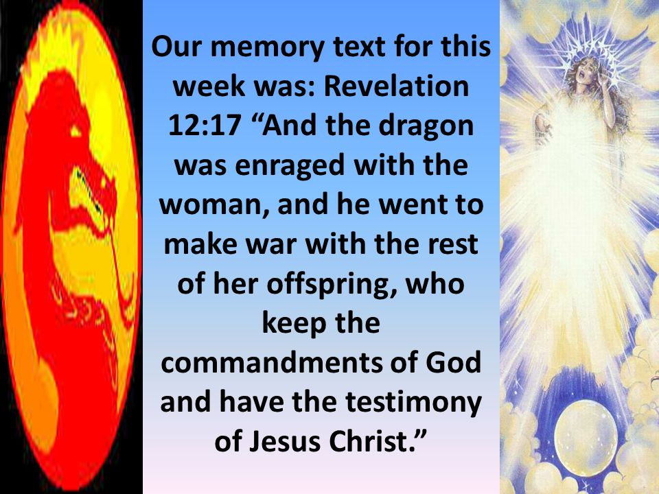 """Our memory text for this week was: Revelation 12:17 """"And the dragon was enraged with the woman, and he went to make war with the rest of her offspring"""