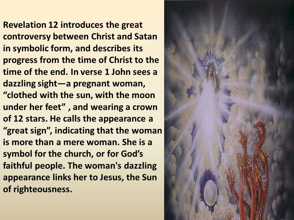 Revelation 12 introduces the great controversy between Christ and Satan in symbolic form, and describes its progress from the time of Christ to the ti